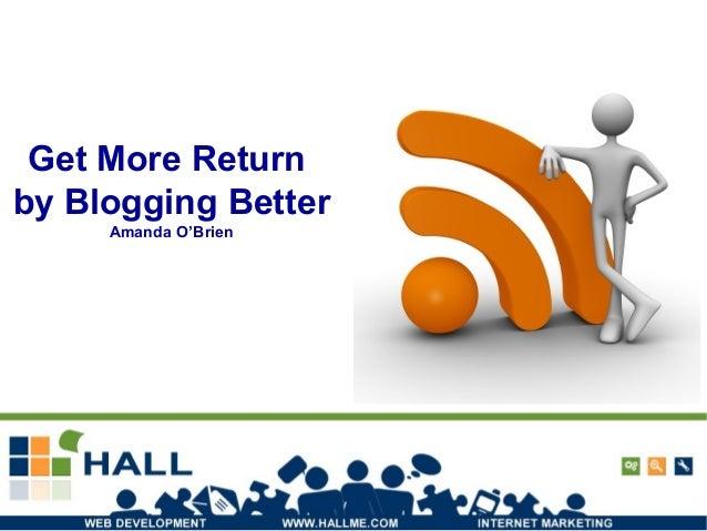 Get More Return by Blogging Better Amanda O'Brien