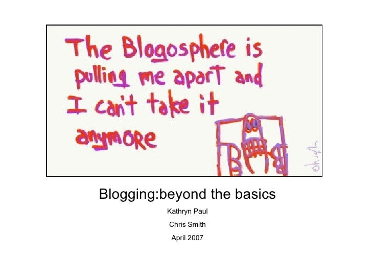 Blogging:beyond the basics Kathryn Paul Chris Smith April 2007