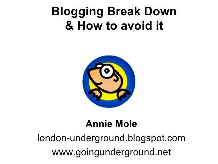 Blogging Break Down & How to avoid it Annie Mole london-underground.blogspot.com www.goingunderground.net