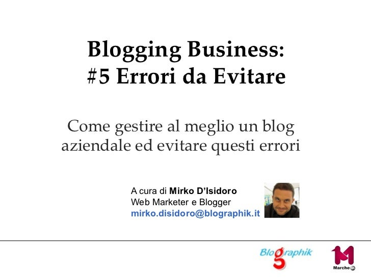 Blogging Business: #5 Errori da Evitare Come gestire al meglio un blog aziendale ed evitare questi errori A cura di  Mirko...