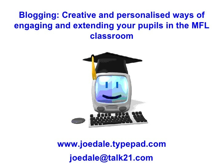 Blogging: Creative and personalised ways of engaging and extending your pupils in the MFL classroom www.joedale.typepad.co...