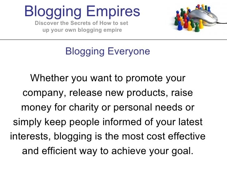 Blogging Everyone Whether you want to promote your company, release new products, raise money for charity or personal need...