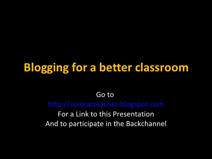 Blogging for a better classroom Go to  http://coolcatteacher.blogspot.com For a Link to this Presentation And to participa...