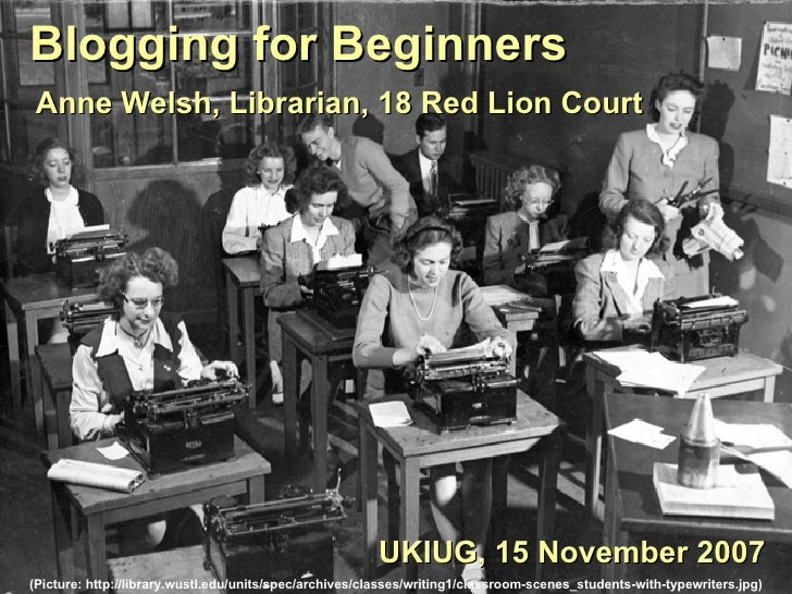 Blogging for Beginners Anne Welsh, Librarian, 18 Red Lion Court UKIUG, 15 November 2007 (Picture:  http://library.wustl.ed...