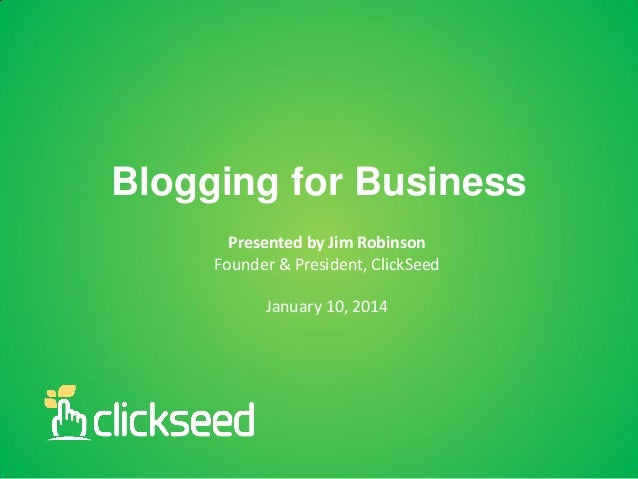 Blogging for Business Presented by Jim Robinson Founder & President, ClickSeed  January 10, 2014