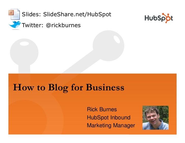 Slides: SlideShare.net/HubSpot  Twitter: @rickburnes     How to Blog for Business                          Rick Burnes    ...
