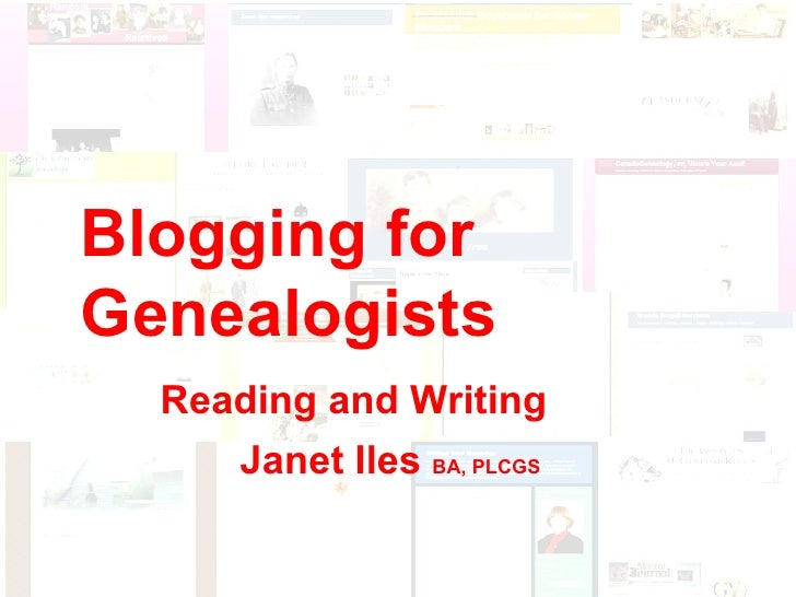 Blogging for Genealogists Reading and Writing Blogging for Genealogists Reading and Writing Janet Iles  BA, PLCGS