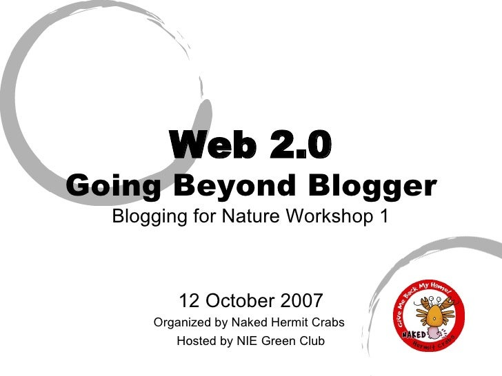 Web 2.0 Going Beyond Blogger Blogging for Nature Workshop 1 12 October 2007 Organized by Naked Hermit Crabs  Hosted by NIE...