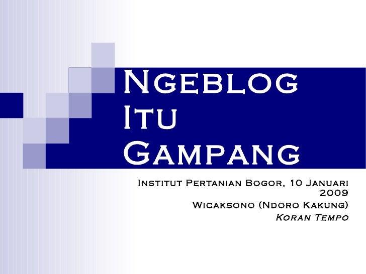 Ngeblog Itu Gampang Institut Pertanian Bogor, 10 Januari 2009 Wicaksono (Ndoro Kakung) Koran Tempo