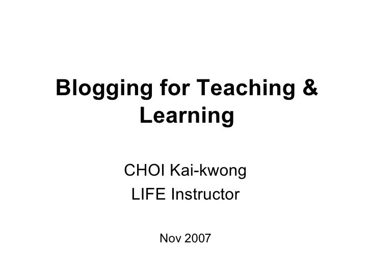 Blogging for Teaching & Learning CHOI Kai-kwong LIFE Instructor Nov 2007