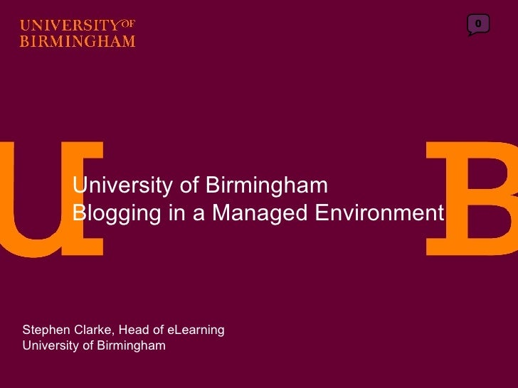University of Birmingham Blogging in a Managed Environment Stephen Clarke, Head of eLearning University of Birmingham 0