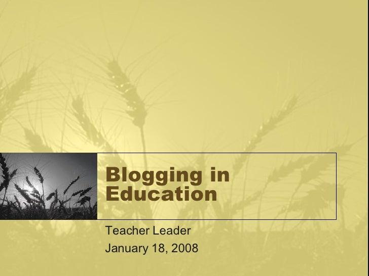 Blogging in Education Teacher Leader January 18, 2008