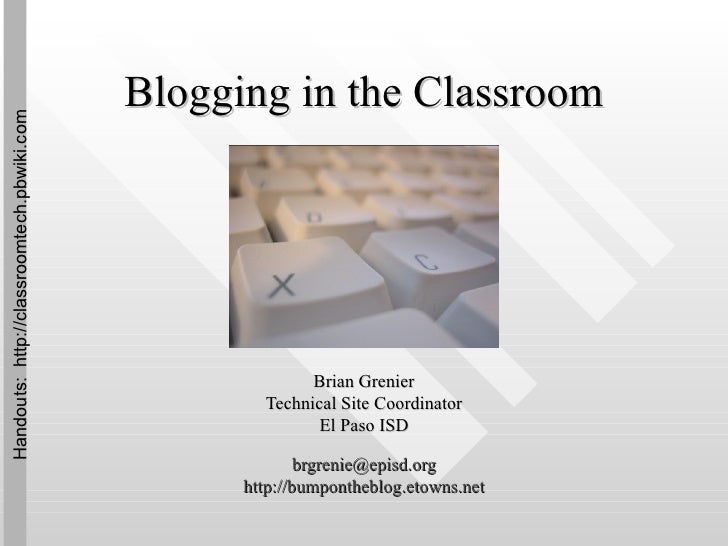 Blogging in the Classroom Brian Grenier Technical Site Coordinator El Paso ISD [email_address] http:// bumpontheblog.etown...