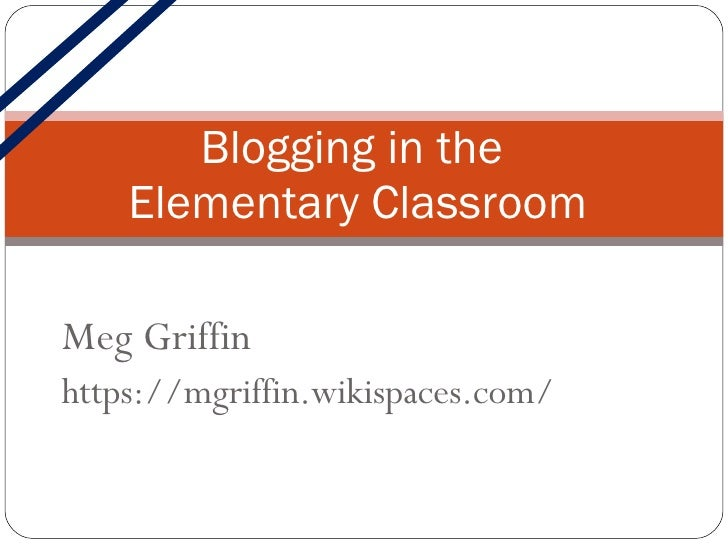 Meg Griffin https://mgriffin.wikispaces.com/ Blogging in the  Elementary Classroom