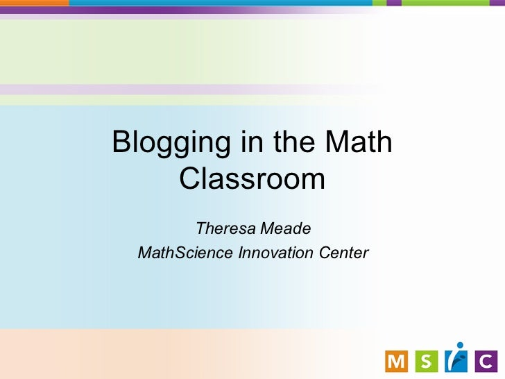 Blogging in the Math Classroom Theresa Meade MathScience Innovation Center