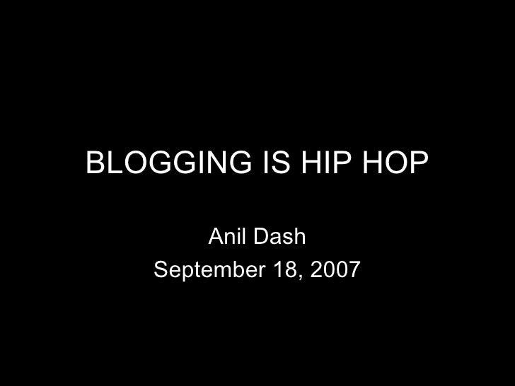 BLOGGING IS HIP HOP Anil Dash September 18, 2007