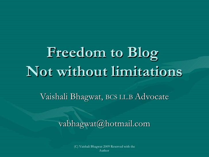 Freedom to Blog  Not without limitations Vaishali Bhagwat,  BCS LL.B  Advocate [email_address] (C) Vaishali Bhagwat 2009 R...