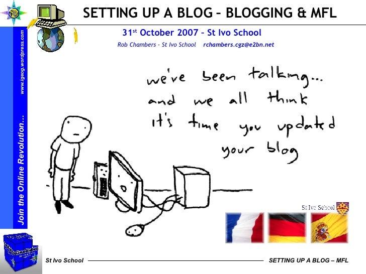 SETTING UP A BLOG – BLOGGING & MFL 31 st  October 2007 – St Ivo School    Rob Chambers - St Ivo School  [email_address]