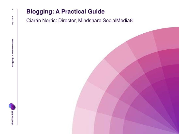 July 2009<br />Blogging: A Practical Guide<br />1<br />Blogging: A Practical Guide<br />Ciarán Norris: Director, Mindshare...