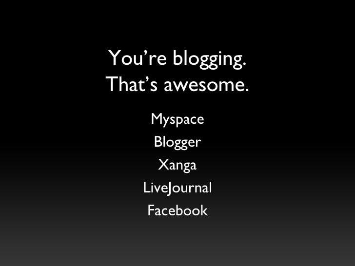 You're blogging. That's awesome. Myspace Blogger Xanga LiveJournal Facebook