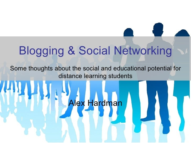 Blogging & Social Networking Alex Hardman Some thoughts about the social and educational potential for distance learning s...