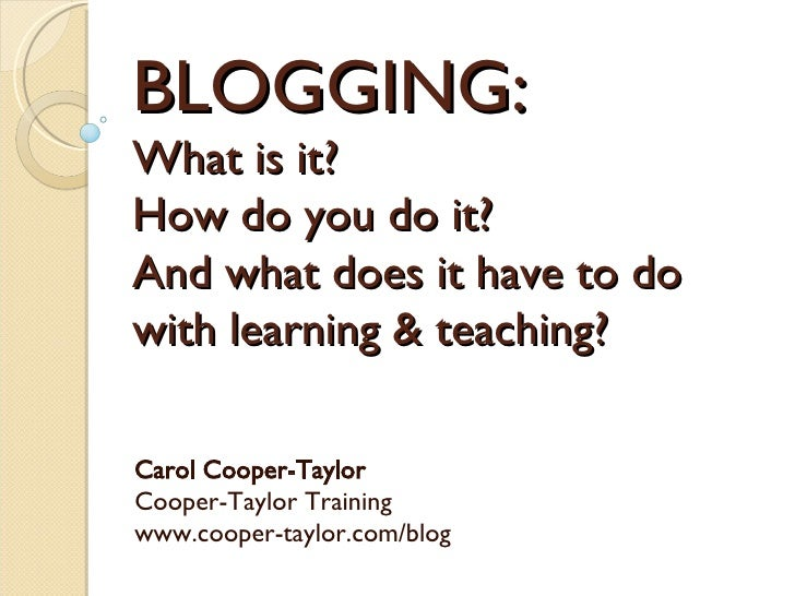 BLOGGING:  What is it?  How do you do it?  And what does it have to do with learning & teaching? Carol Cooper-Taylor Coope...