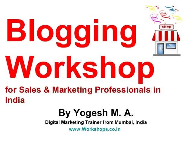 BloggingWorkshopfor Sales & Marketing Professionals inIndia              By Yogesh M. A.         Digital Marketing Trainer...