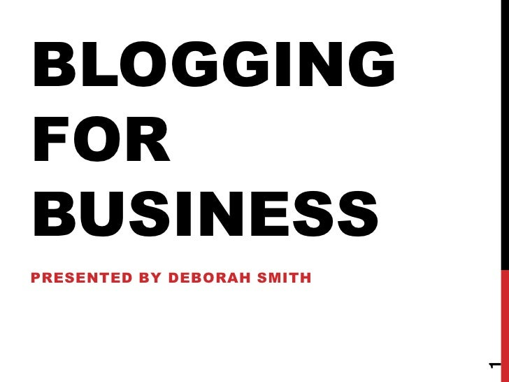 BLOGGINGFORBUSINESSPRESENTED BY DEBORAH SMITH                             1