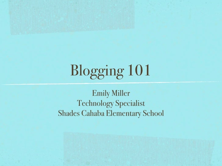 Blogging 101           Emily Miller      Technology Specialist Shades Cahaba Elementary School