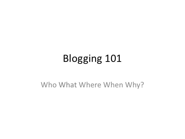 Blogging 101<br />Who What Where When Why?<br />