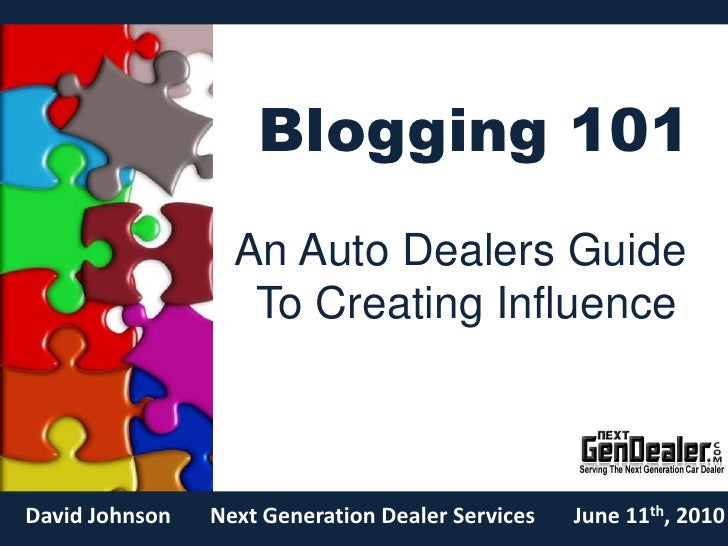 Blogging 101<br />An Auto Dealers Guide <br />To Creating Influence<br />Next Generation Dealer Services<br />David Johnso...