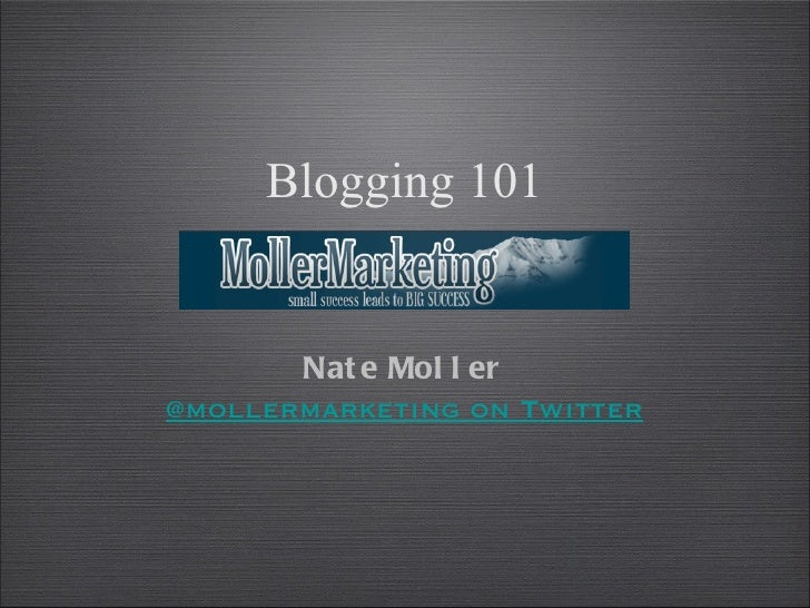 Blogging 101       Nat e Mol l er@mollermarketing on Twitter