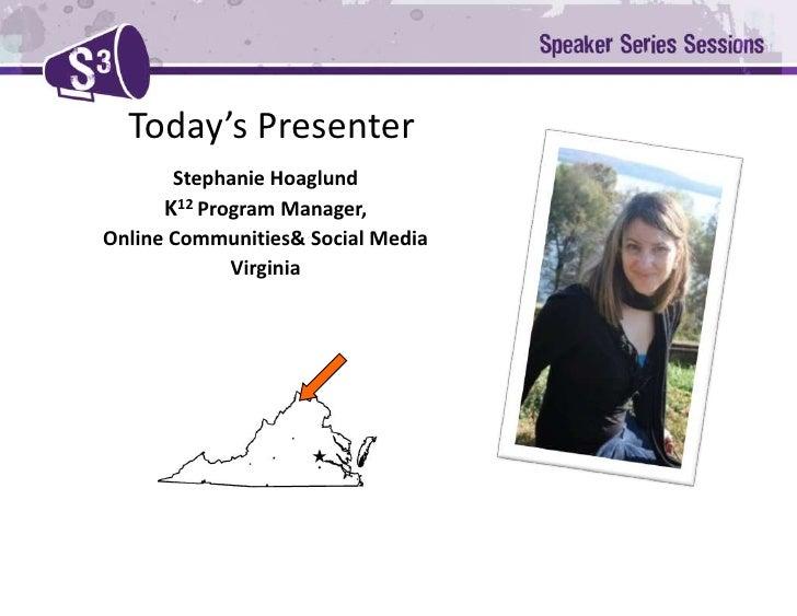 Today's Presenter<br />Stephanie Hoaglund<br />K12Program Manager, <br />Online Communities& Social Media <br />Virginia<b...