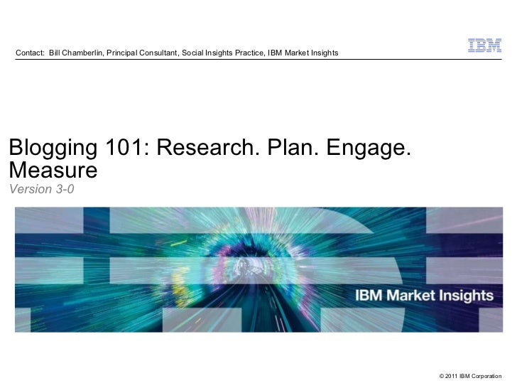 Contact:  Bill Chamberlin, Principal Consultant, Social Insights Practice, IBM Market Insights Blogging 101: Research. Pla...