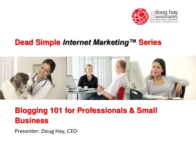 Dead Simple Internet Marketing™ Series  Blogging 101 for Professionals & Small Business Presenter: Doug Hay, CEO