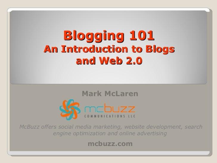 Blogging 101 An Introduction to Blogs and Web 2.0 Mark McLaren mcbuzz.com McBuzz offers social media marketing, website de...