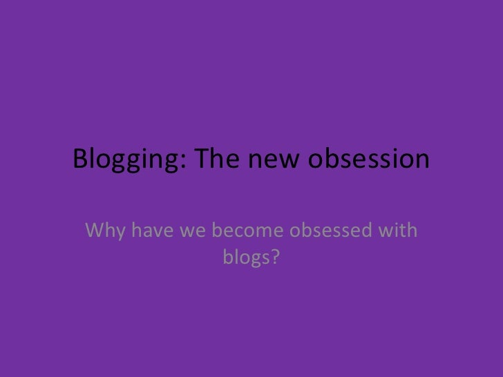 Blogging: The new obsession<br />Why have we become obsessed with blogs?<br />
