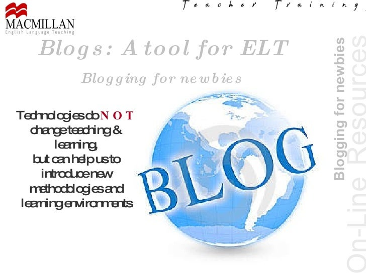 On-Line   Resources Blogging for newbies Blogs: A tool for ELT Blogging for newbies Technologies do  NOT  change teaching ...