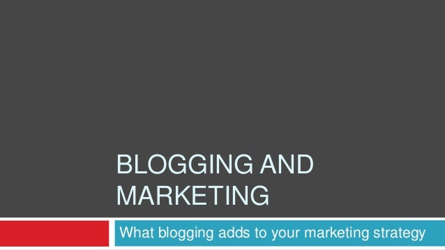 BLOGGING ANDMARKETINGWhat blogging adds to your marketing strategy