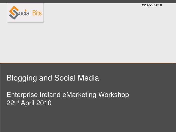 22 April 2010     Blogging and Social Media  Enterprise Ireland eMarketing Workshop 22nd April 2010