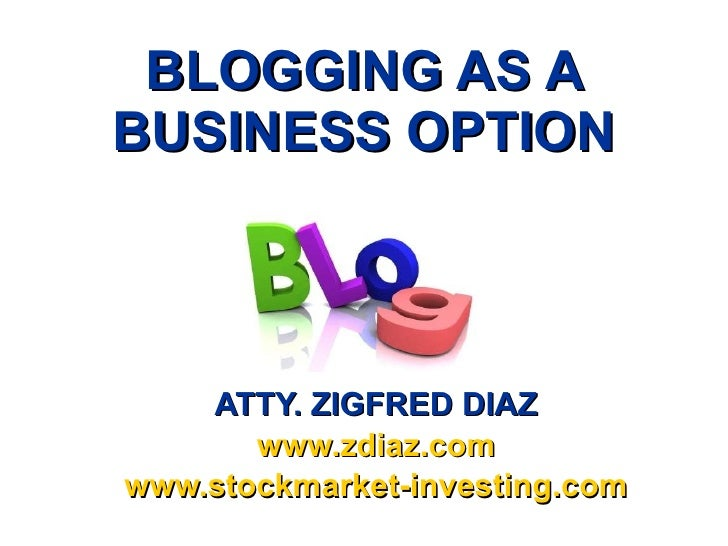 BLOGGING AS A BUSINESS OPTION ATTY. ZIGFRED DIAZ www.zdiaz.com www.stockmarket-investing.com