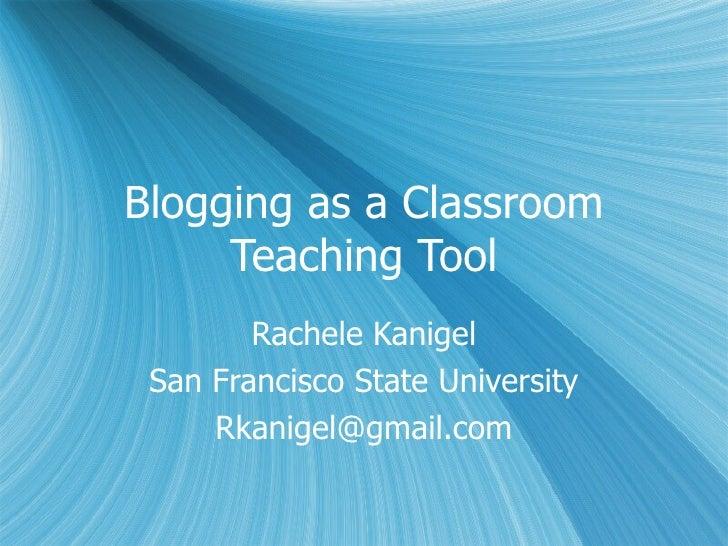 Blogging as a Classroom Teaching Tool Rachele Kanigel San Francisco State University [email_address]