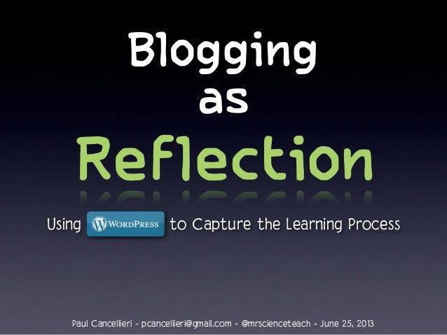 Blogging as Using to Capture the Learning Process Paul Cancellieri - pcancellieri@gmail.com - @mrscienceteach - June 25, 2...