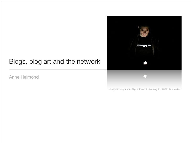 Blogs, blog art and the network  Anne Helmond                                    Mostly It Happens At Night: Event 2. Janu...