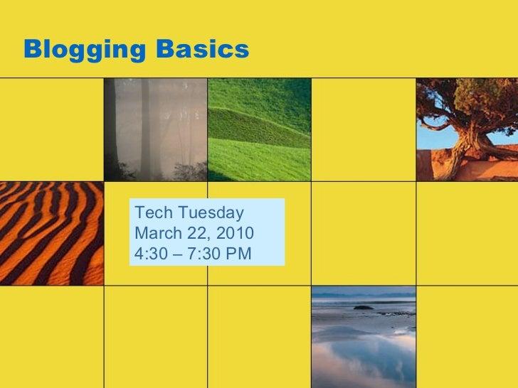 Blogging Basics Tech Tuesday March 22, 2010 4:30 – 7:30 PM