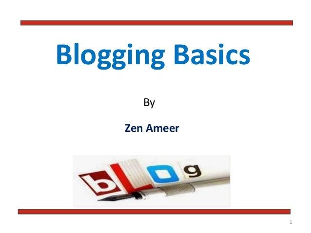 Blogging Basics By  Zen Ameer  1