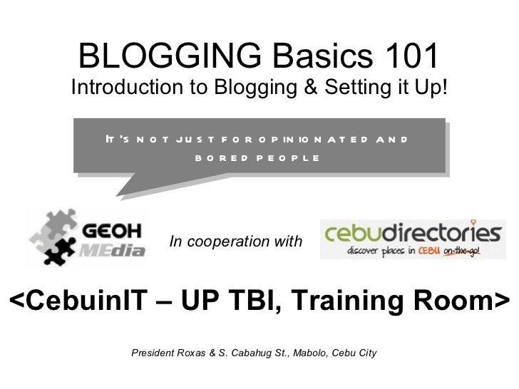 BLOGGING Basics 101 Introduction to Blogging & Setting it Up! <CebuinIT – UP TBI, Training Room> President Roxas & S. Caba...