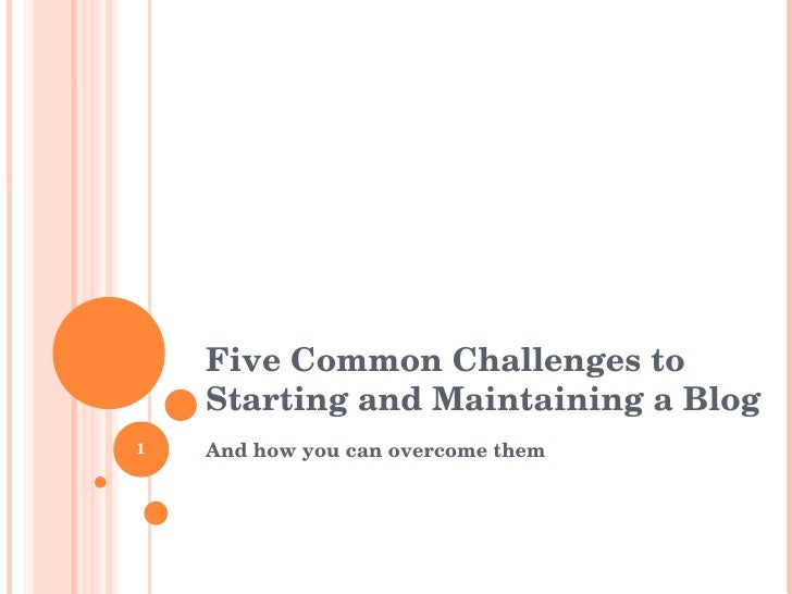 Five Common Challenges to Starting and Maintaining a Blog <ul><li>And how you can overcome them </li></ul>1