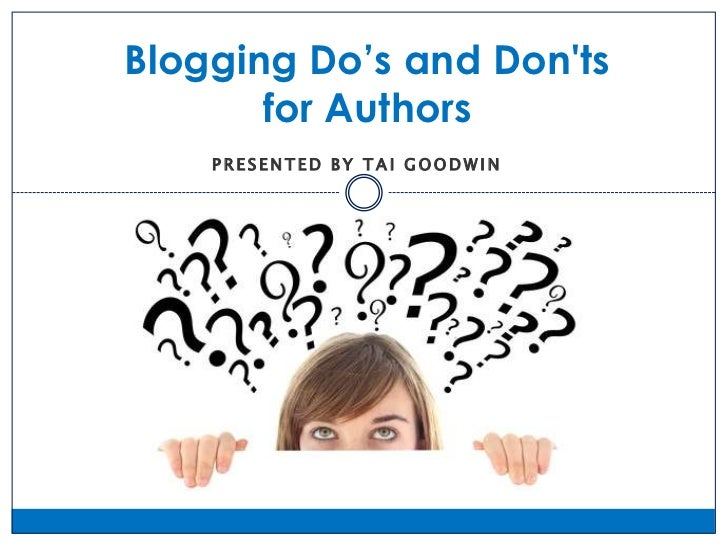 Blogging Do's and Donts       for Authors    PRESENTED BY TAI GOODWIN