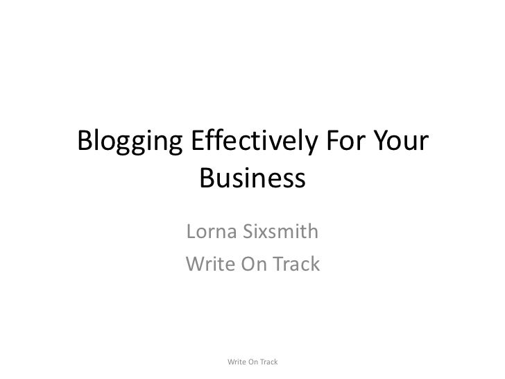 Blogging Effectively For Your          Business        Lorna Sixsmith        Write On Track            Write On Track
